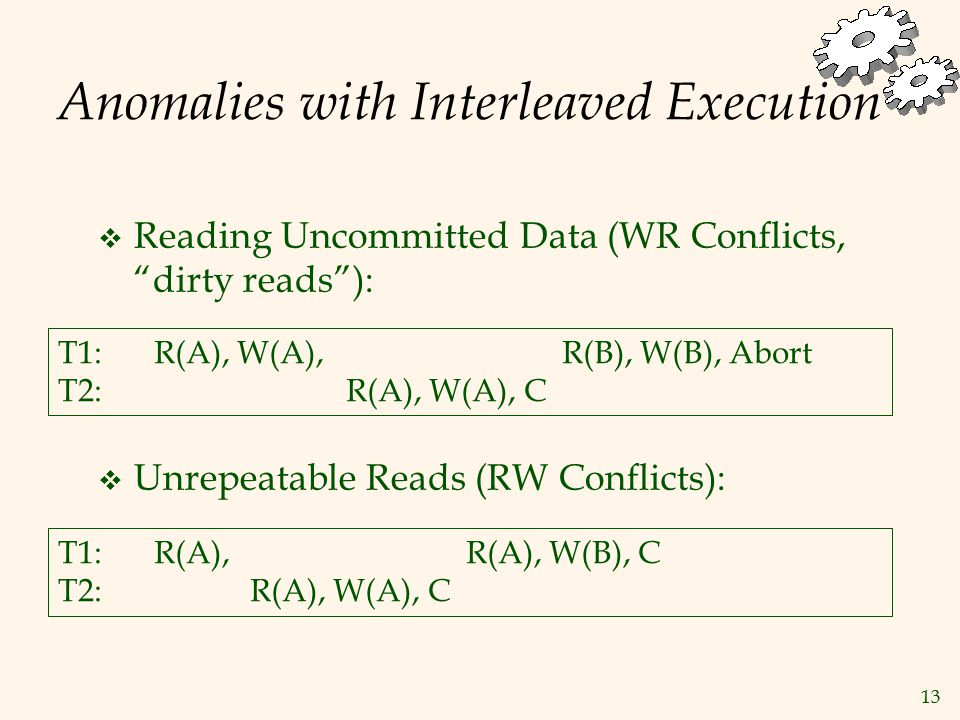 13 Anomalies with Interleaved Execution  Reading Uncommitted Data (WR Conflicts, dirty reads ):  Unrepeatable Reads (RW Conflicts): T1: R(A), W(A), R(B), W(B), Abort T2:R(A), W(A), C T1:R(A), R(A), W(B), C T2:R(A), W(A), C