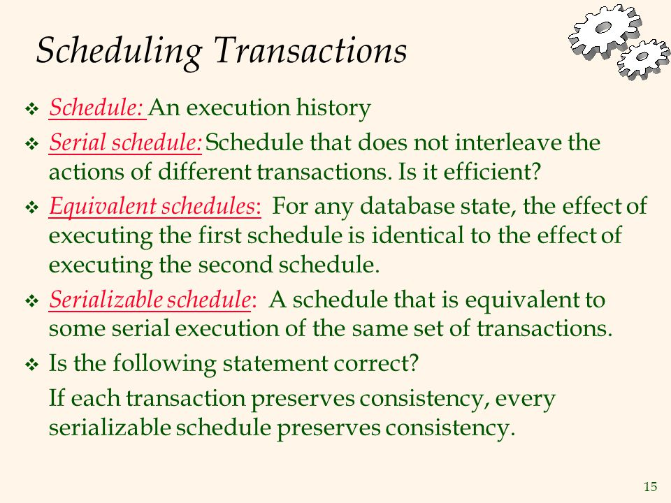 15 Scheduling Transactions  Schedule: An execution history  Serial schedule: Schedule that does not interleave the actions of different transactions.