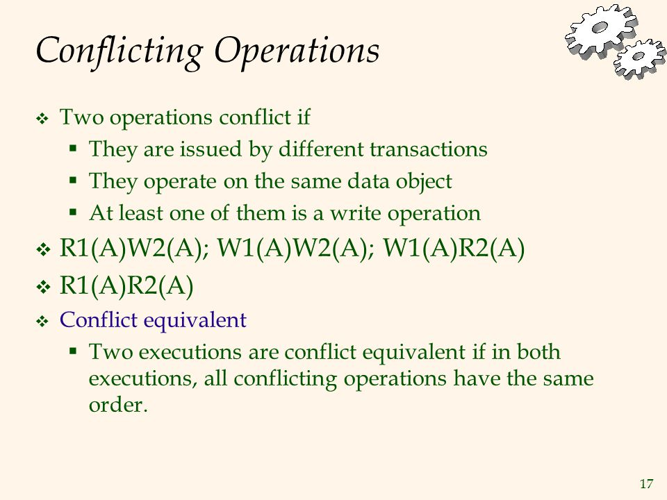 17 Conflicting Operations  Two operations conflict if  They are issued by different transactions  They operate on the same data object  At least one of them is a write operation  R1(A)W2(A); W1(A)W2(A); W1(A)R2(A)  R1(A)R2(A)  Conflict equivalent  Two executions are conflict equivalent if in both executions, all conflicting operations have the same order.