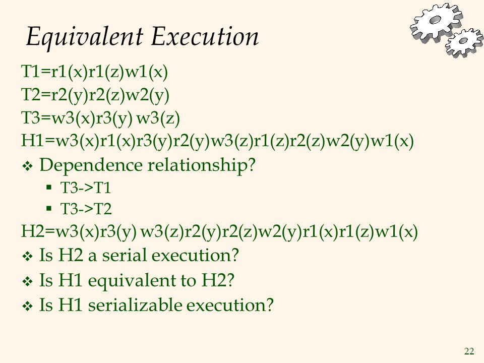 22 Equivalent Execution T1=r1(x)r1(z)w1(x) T2=r2(y)r2(z)w2(y) T3=w3(x)r3(y) w3(z) H1=w3(x)r1(x)r3(y)r2(y)w3(z)r1(z)r2(z)w2(y)w1(x)  Dependence relationship.