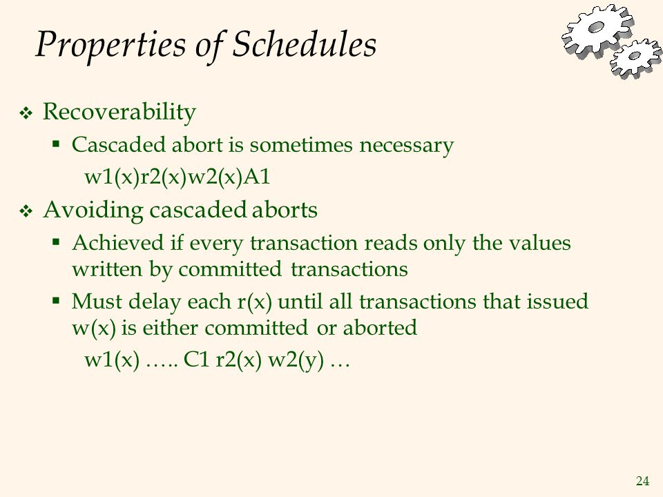 24 Properties of Schedules  Recoverability  Cascaded abort is sometimes necessary w1(x)r2(x)w2(x)A1  Avoiding cascaded aborts  Achieved if every transaction reads only the values written by committed transactions  Must delay each r(x) until all transactions that issued w(x) is either committed or aborted w1(x) …..