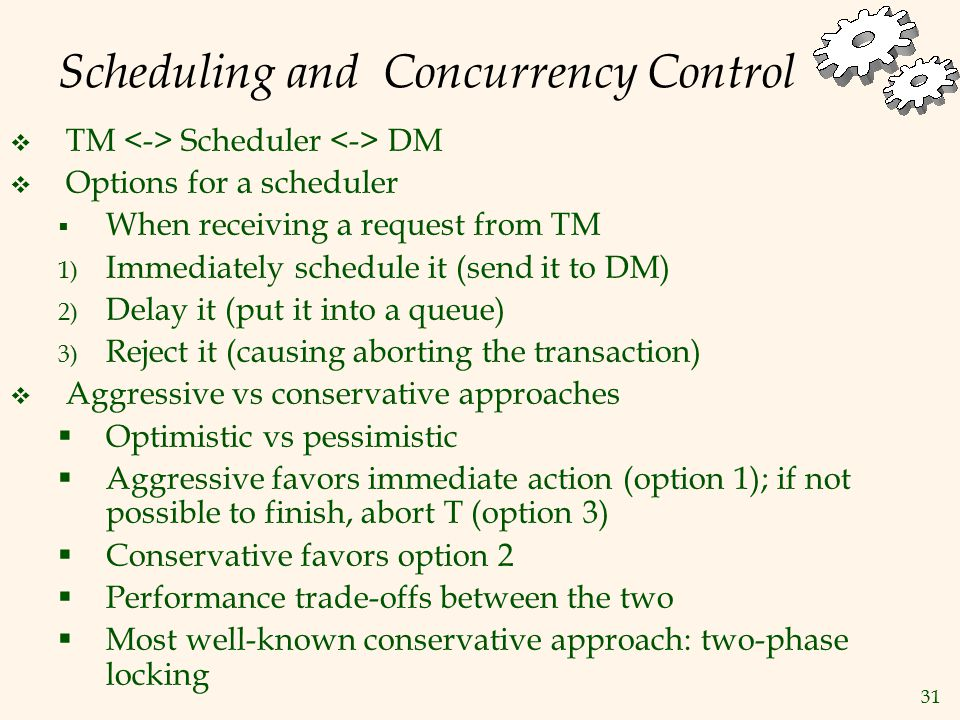 31 Scheduling and Concurrency Control  TM Scheduler DM  Options for a scheduler  When receiving a request from TM 1) Immediately schedule it (send it to DM) 2) Delay it (put it into a queue) 3) Reject it (causing aborting the transaction)  Aggressive vs conservative approaches  Optimistic vs pessimistic  Aggressive favors immediate action (option 1); if not possible to finish, abort T (option 3)  Conservative favors option 2  Performance trade-offs between the two  Most well-known conservative approach: two-phase locking