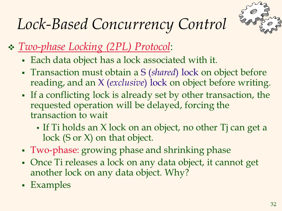 32 Lock-Based Concurrency Control  Two-phase Locking (2PL) Protocol :  Each data object has a lock associated with it.