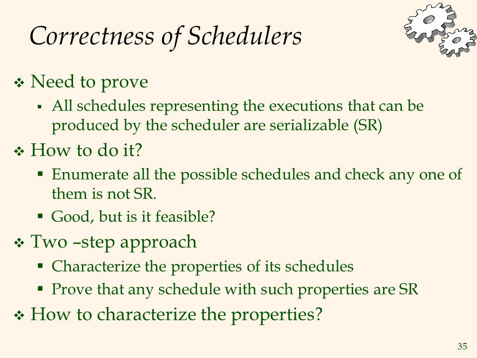 35 Correctness of Schedulers  Need to prove  All schedules representing the executions that can be produced by the scheduler are serializable (SR)  How to do it.