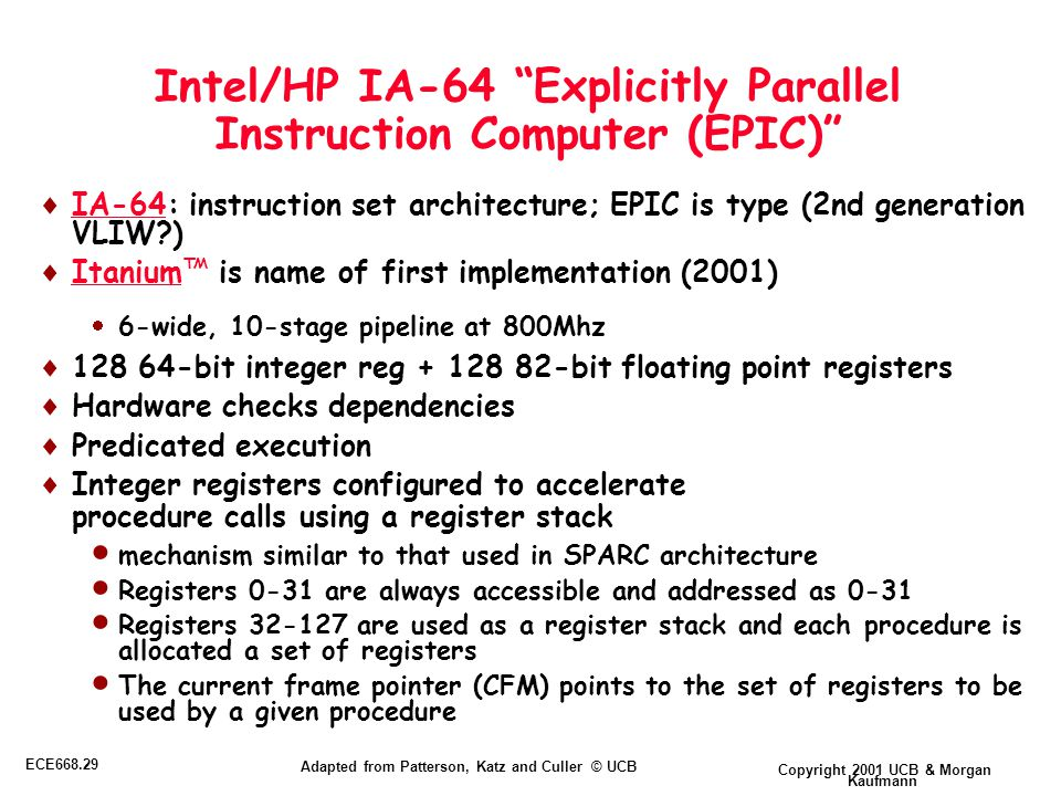 Copyright 2001 UCB & Morgan Kaufmann ECE668.29 Adapted from Patterson, Katz and Culler © UCB Intel/HP IA-64 Explicitly Parallel Instruction Computer (EPIC)  IA-64: instruction set architecture; EPIC is type (2nd generation VLIW )  Itanium™ is name of first implementation (2001)  6-wide, 10-stage pipeline at 800Mhz  128 64-bit integer reg + 128 82-bit floating point registers  Hardware checks dependencies  Predicated execution  Integer registers configured to accelerate procedure calls using a register stack  mechanism similar to that used in SPARC architecture  Registers 0-31 are always accessible and addressed as 0-31  Registers 32-127 are used as a register stack and each procedure is allocated a set of registers  The current frame pointer (CFM) points to the set of registers to be used by a given procedure