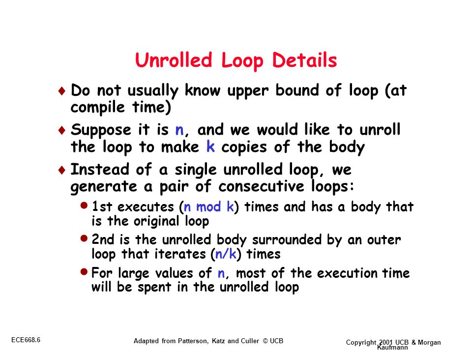 Copyright 2001 UCB & Morgan Kaufmann ECE668.6 Adapted from Patterson, Katz and Culler © UCB Unrolled Loop Details  Do not usually know upper bound of loop (at compile time)  Suppose it is n, and we would like to unroll the loop to make k copies of the body  Instead of a single unrolled loop, we generate a pair of consecutive loops:  1st executes (n mod k) times and has a body that is the original loop  2nd is the unrolled body surrounded by an outer loop that iterates (n/k) times  For large values of n, most of the execution time will be spent in the unrolled loop
