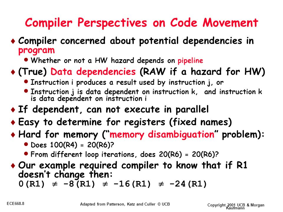 Copyright 2001 UCB & Morgan Kaufmann ECE668.8 Adapted from Patterson, Katz and Culler © UCB Compiler Perspectives on Code Movement  Compiler concerned about potential dependencies in program  Whether or not a HW hazard depends on pipeline  (True) Data dependencies (RAW if a hazard for HW)  Instruction i produces a result used by instruction j, or  Instruction j is data dependent on instruction k, and instruction k is data dependent on instruction i  If dependent, can not execute in parallel  Easy to determine for registers (fixed names)  Hard for memory ( memory disambiguation problem):  Does 100(R4) = 20(R6).