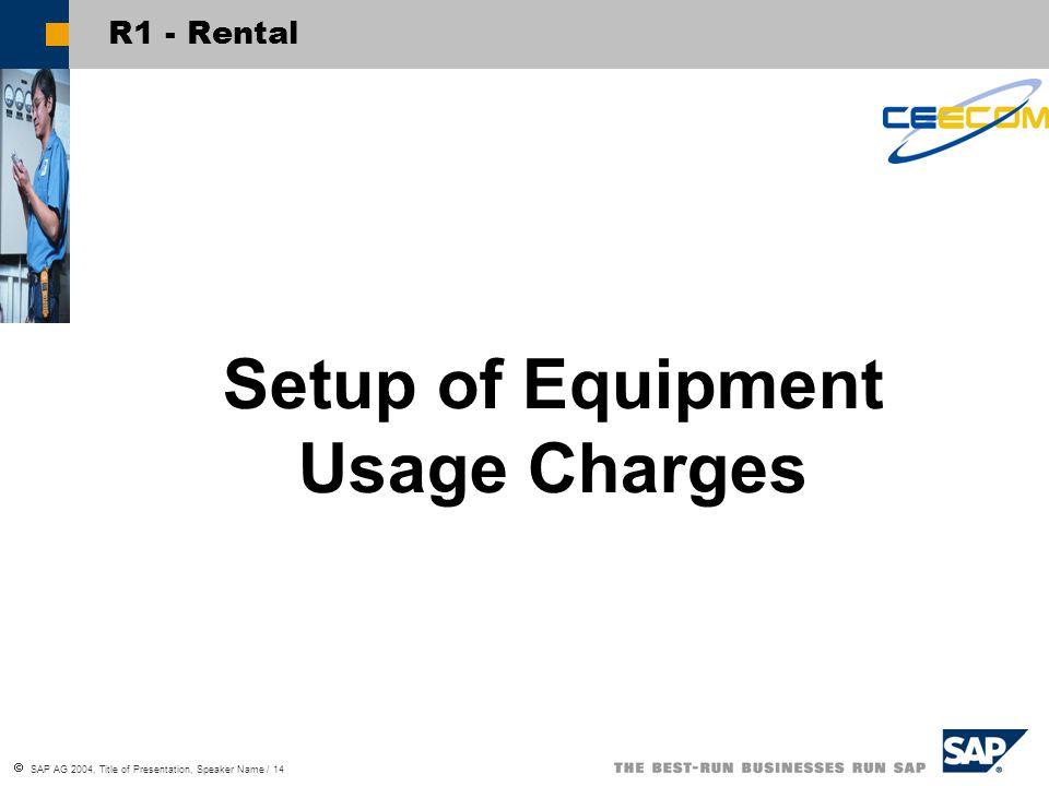  SAP AG 2004, Title of Presentation, Speaker Name / 14 R1 - Rental Setup of Equipment Usage Charges