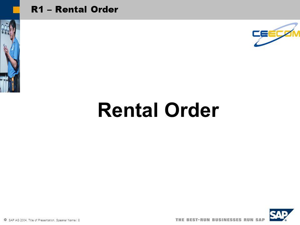 SAP AG 2004, Title of Presentation, Speaker Name / 8 R1 – Rental Order Rental Order