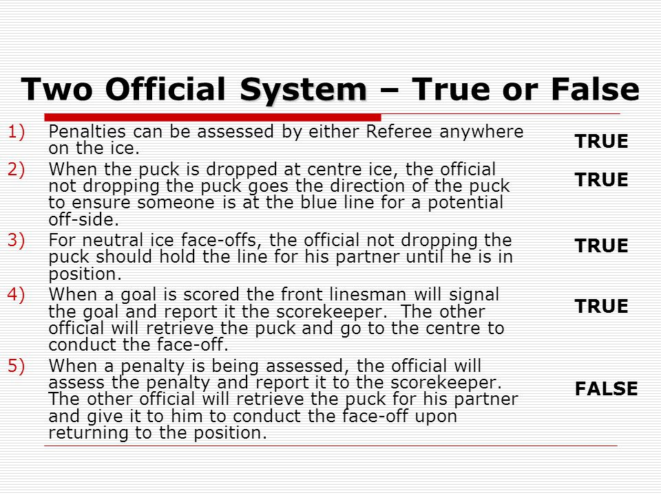 System Two Official System – True or False 1)Penalties can be assessed by either Referee anywhere on the ice. 2)When the puck is dropped at centre ice
