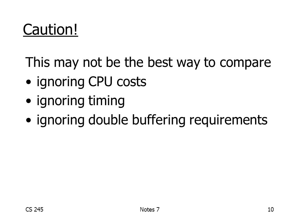 CS 245Notes 710 Caution! This may not be the best way to compare ignoring CPU costs ignoring timing ignoring double buffering requirements