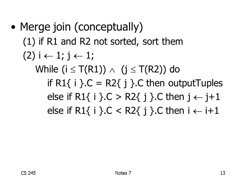 CS 245Notes 713 Merge join (conceptually) (1) if R1 and R2 not sorted, sort them (2) i  1; j  1; While (i  T(R1))  (j  T(R2)) do if R1{ i }.C = R2{ j }.C then outputTuples else if R1{ i }.C > R2{ j }.C then j  j+1 else if R1{ i }.C < R2{ j }.C then i  i+1