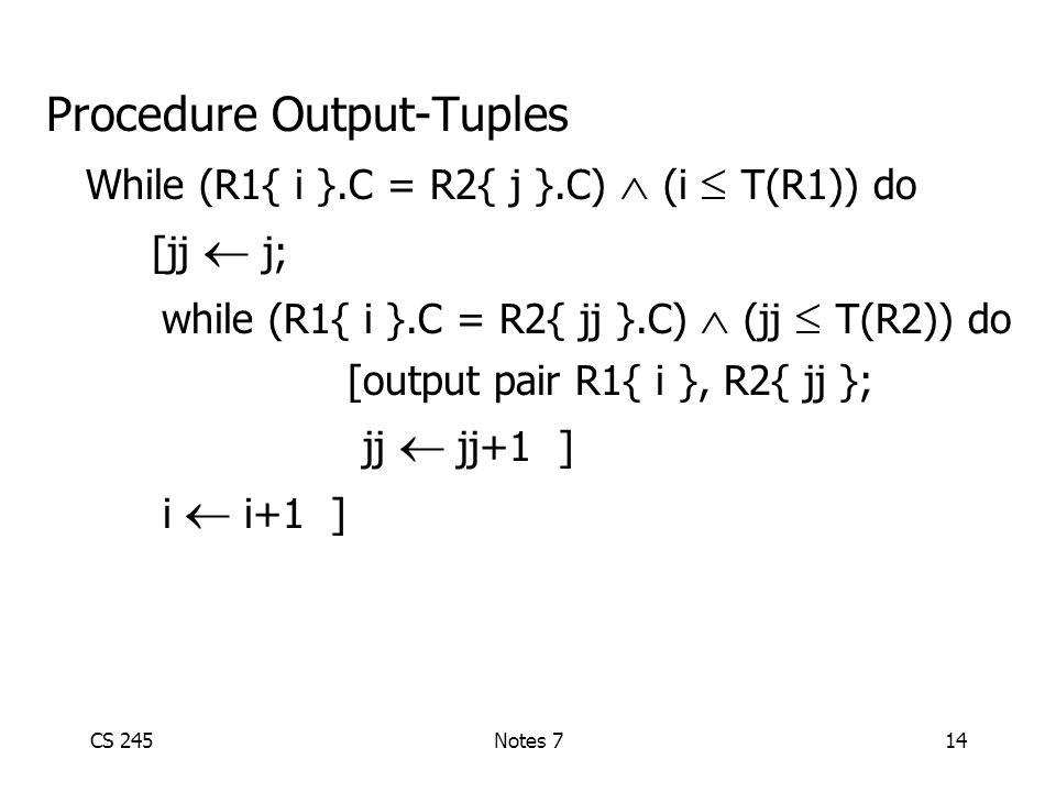 CS 245Notes 714 Procedure Output-Tuples While (R1{ i }.C = R2{ j }.C)  (i  T(R1)) do [jj  j; while (R1{ i }.C = R2{ jj }.C)  (jj  T(R2)) do [output pair R1{ i }, R2{ jj }; jj  jj+1 ] i  i+1 ]