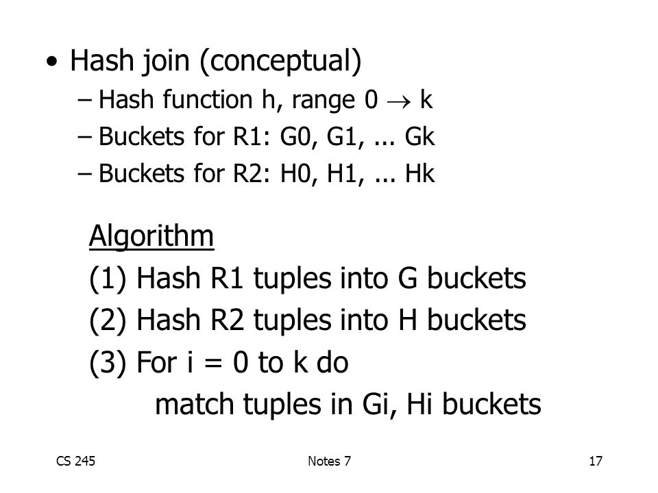 CS 245Notes 717 Hash join (conceptual) –Hash function h, range 0  k –Buckets for R1: G0, G1,...