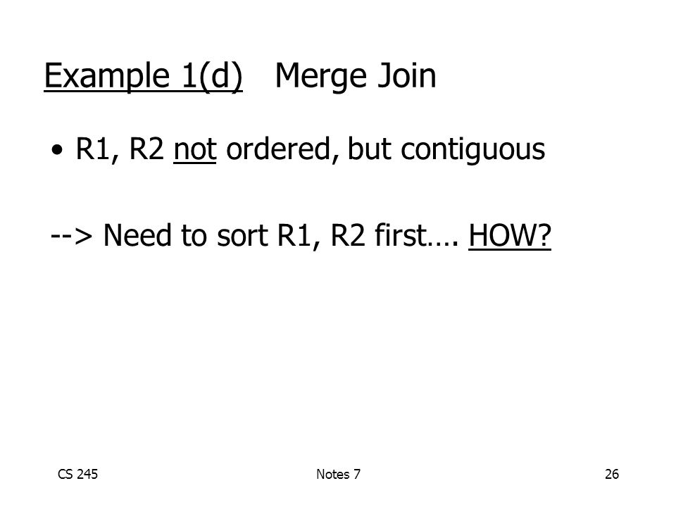 CS 245Notes 726 Example 1(d) Merge Join R1, R2 not ordered, but contiguous --> Need to sort R1, R2 first….
