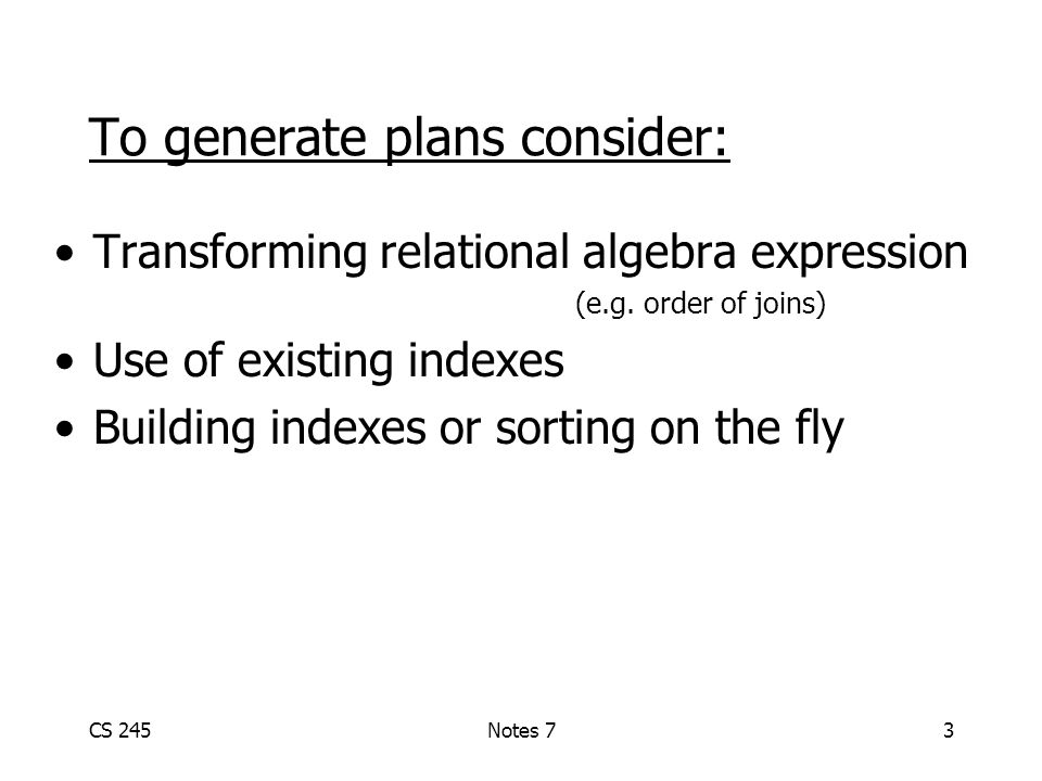 CS 245Notes 73 To generate plans consider: Transforming relational algebra expression (e.g.