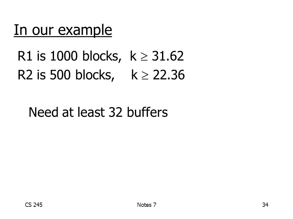 CS 245Notes 734 In our example R1 is 1000 blocks, k  31.62 R2 is 500 blocks, k  22.36 Need at least 32 buffers