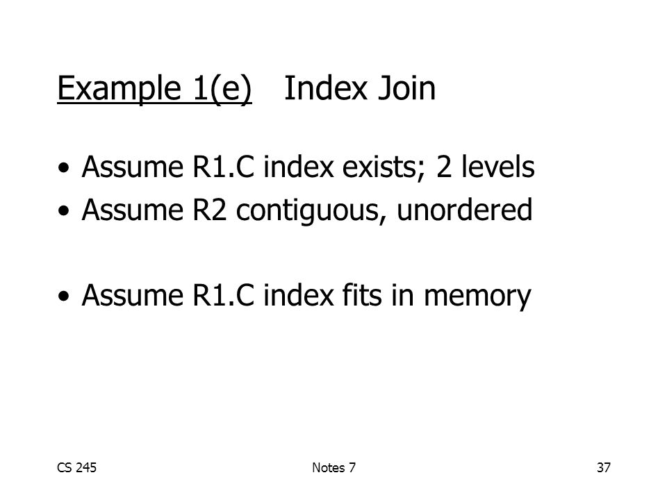 CS 245Notes 737 Example 1(e) Index Join Assume R1.C index exists; 2 levels Assume R2 contiguous, unordered Assume R1.C index fits in memory
