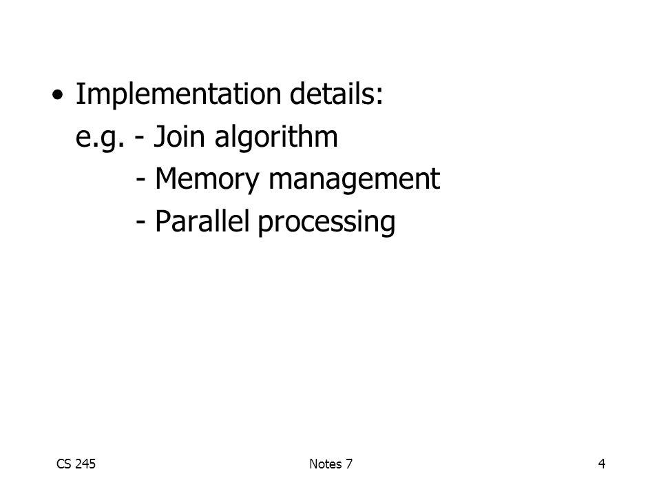 CS 245Notes 74 Implementation details: e.g. - Join algorithm - Memory management - Parallel processing