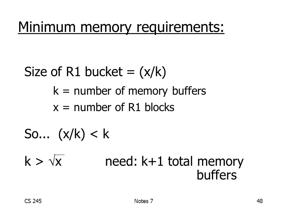 CS 245Notes 748 Minimum memory requirements: Size of R1 bucket =(x/k) k = number of memory buffers x = number of R1 blocks So...