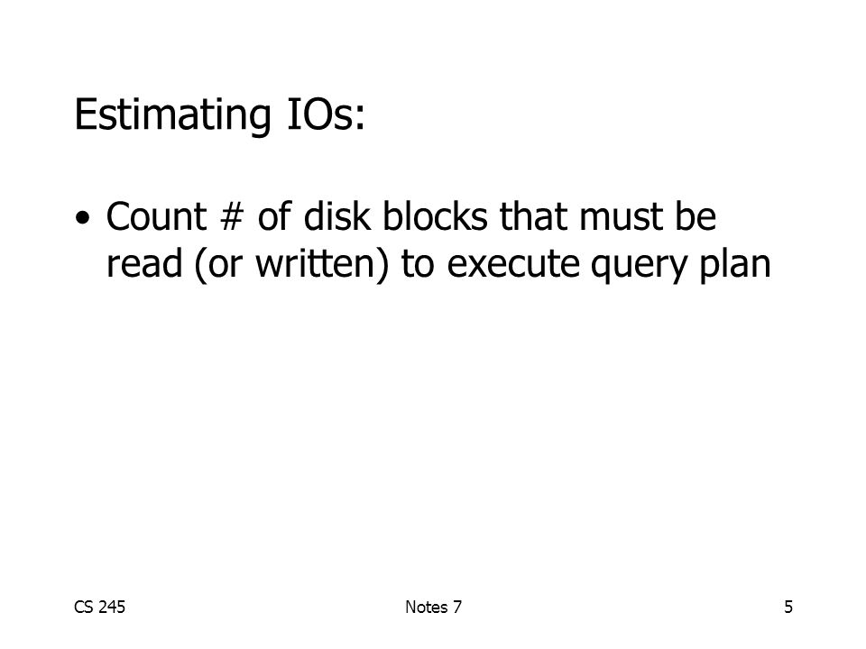 CS 245Notes 75 Estimating IOs: Count # of disk blocks that must be read (or written) to execute query plan