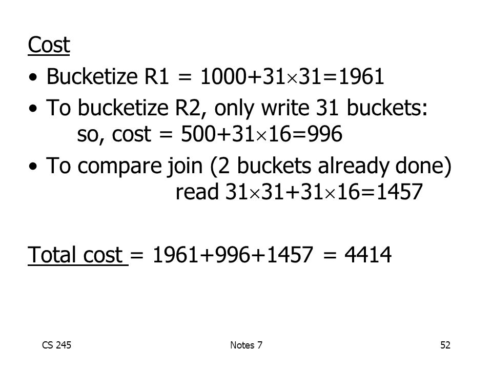 CS 245Notes 752 Cost Bucketize R1 = 1000+31  31=1961 To bucketize R2, only write 31 buckets: so, cost = 500+31  16=996 To compare join (2 buckets already done) read 31  31+31  16=1457 Total cost = 1961+996+1457 = 4414