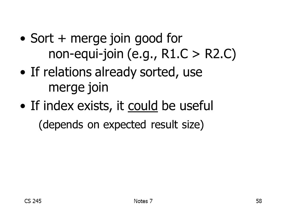 CS 245Notes 758 Sort + merge join good for non-equi-join (e.g., R1.C > R2.C) If relations already sorted, use merge join If index exists, it could be useful (depends on expected result size)