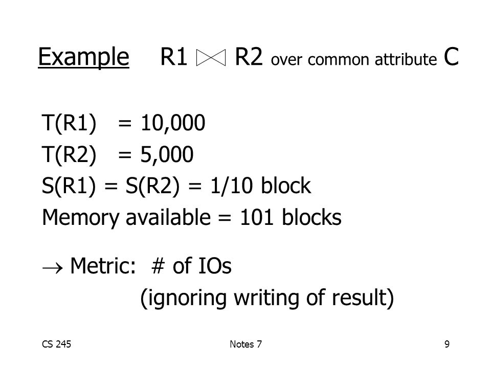 CS 245Notes 79 Example R1 R2 over common attribute C T(R1) = 10,000 T(R2) = 5,000 S(R1) = S(R2) = 1/10 block Memory available = 101 blocks  Metric: # of IOs (ignoring writing of result)