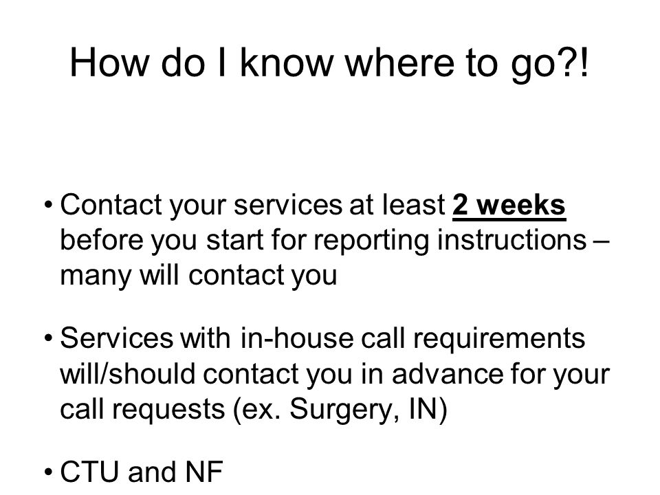 Contact your services at least 2 weeks before you start for reporting instructions – many will contact you Services with in-house call requirements will/should contact you in advance for your call requests (ex.