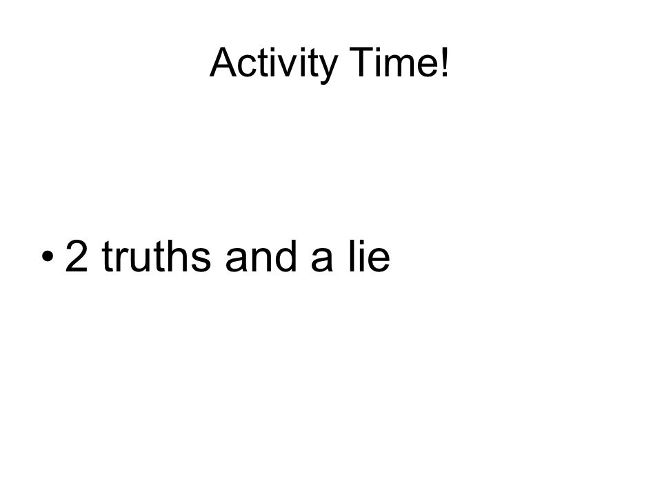 Activity Time! 2 truths and a lie
