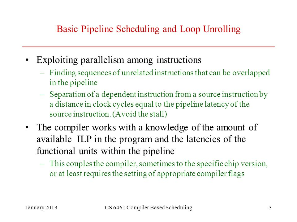 January 2013CS 6461 Compiler Based Scheduling14 Unrolling Summary (Renaming) Example on Page 311 shows the steps Loop:L.DF0,0(R1) ADD.DF4,F0,F2 S.DF4,0(R1) L.DF6,-8(R1) ADD.DF8,F6,F2 S.DF8,-8(R1) L.DF10,-16(R1) ADD.DF12,F10,F2 S.DF12,-16(R1) L.DF14,-24(R1) ADD.DF16,F14,F2 S.DF16,-24(R1) DADDUI R1,R1,#-32 BNER1,R2,Loop Name Dependences Data Dependences