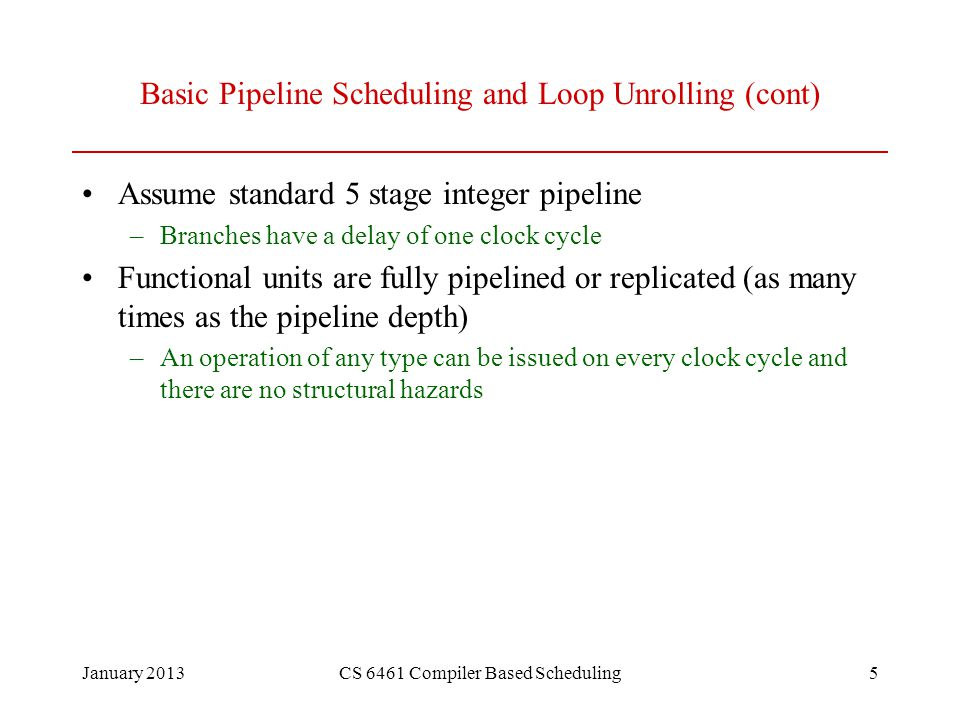 January 2013CS 6461 Compiler Based Scheduling5 Basic Pipeline Scheduling and Loop Unrolling (cont) Assume standard 5 stage integer pipeline –Branches have a delay of one clock cycle Functional units are fully pipelined or replicated (as many times as the pipeline depth) –An operation of any type can be issued on every clock cycle and there are no structural hazards
