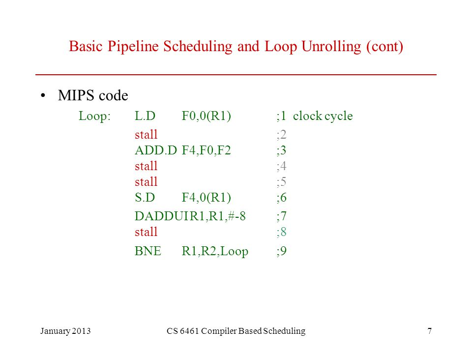 January 2013CS 6461 Compiler Based Scheduling7 Basic Pipeline Scheduling and Loop Unrolling (cont) MIPS code Loop:L.DF0,0(R1);1 clock cycle stall;2 ADD.DF4,F0,F2;3 stall;4 stall;5 S.DF4,0(R1);6 DADDUI R1,R1,#-8;7 stall;8 BNER1,R2,Loop;9