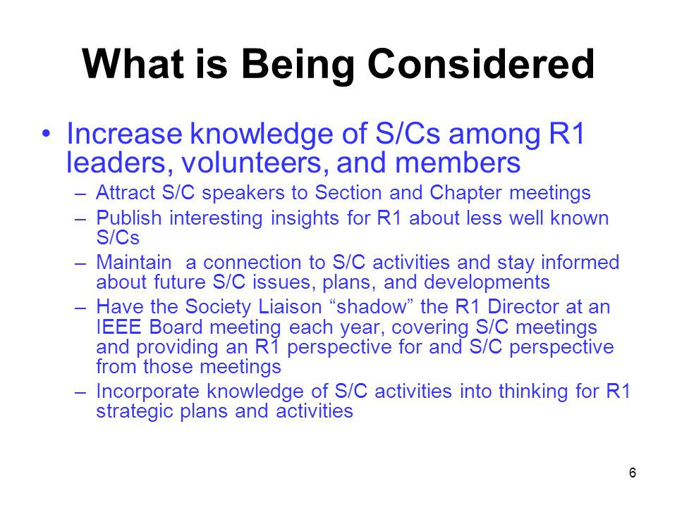 6 What is Being Considered Increase knowledge of S/Cs among R1 leaders, volunteers, and members –Attract S/C speakers to Section and Chapter meetings