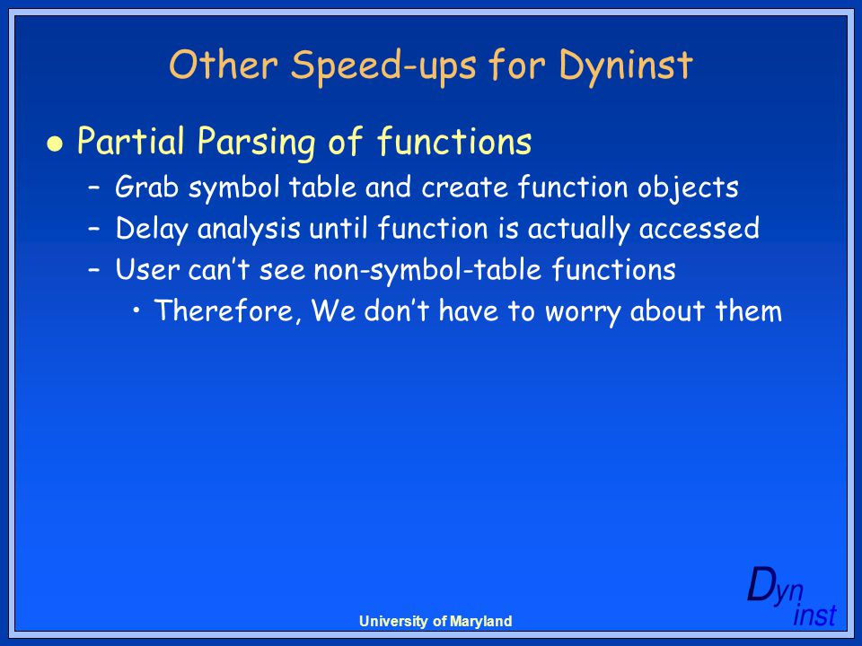 University of Maryland Other Speed-ups for Dyninst Partial Parsing of functions –Grab symbol table and create function objects –Delay analysis until function is actually accessed –User can't see non-symbol-table functions Therefore, We don't have to worry about them