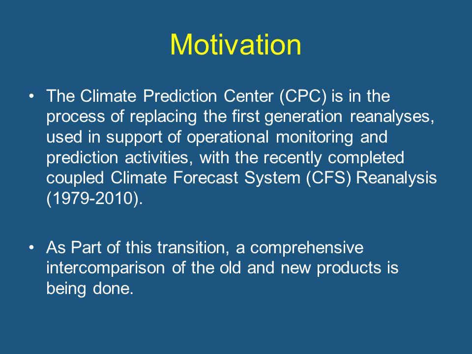 Motivation The Climate Prediction Center (CPC) is in the process of replacing the first generation reanalyses, used in support of operational monitoring and prediction activities, with the recently completed coupled Climate Forecast System (CFS) Reanalysis (1979-2010).