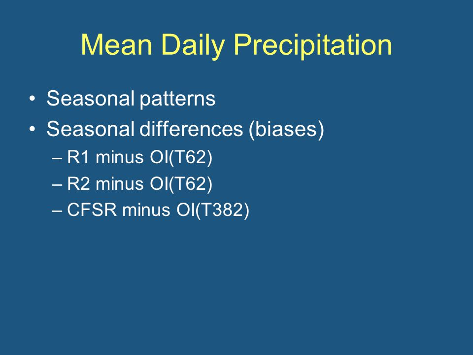 Mean Daily Precipitation Seasonal patterns Seasonal differences (biases) –R1 minus OI(T62) –R2 minus OI(T62) –CFSR minus OI(T382)