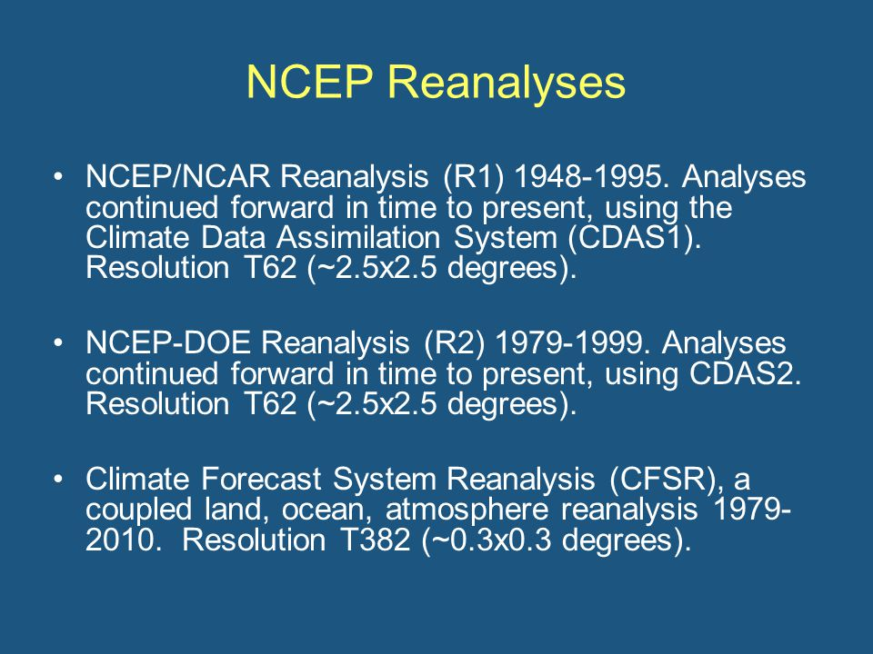 NCEP Reanalyses NCEP/NCAR Reanalysis (R1) 1948-1995. Analyses continued forward in time to present, using the Climate Data Assimilation System (CDAS1)