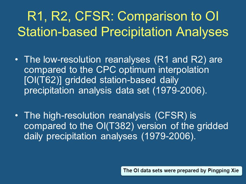Statistics Various statistics are examined, including –Bias (R1-OI, R2-OI, CFSR-OI) –Correlation (R1 vs OI, R2 vs OI, CFSR vs OI) –Precipitation frequencies [ratios among R1, R2 and OI(T62); CFSR and OI(T382)]