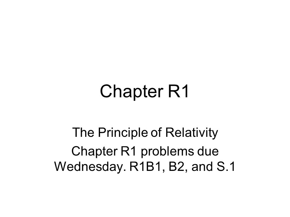 Chapter R1 The Principle of Relativity Chapter R1 problems due Wednesday. R1B1, B2, and S.1