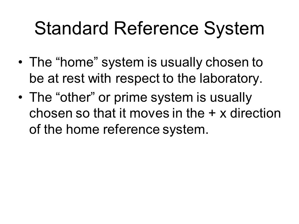 Standard Reference System The home system is usually chosen to be at rest with respect to the laboratory.