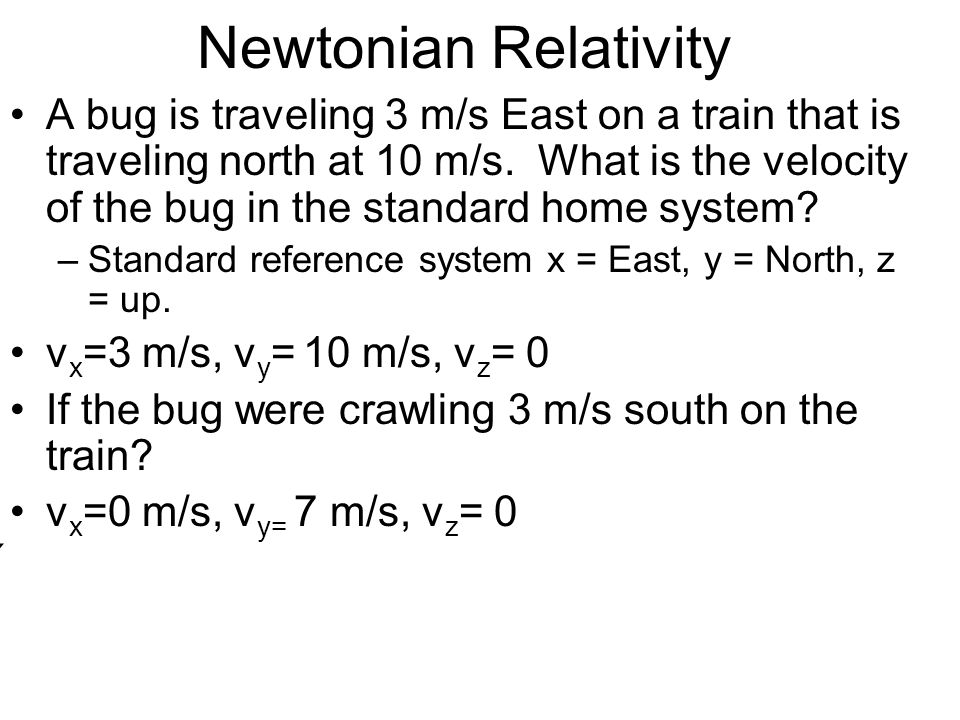 Newtonian Relativity A bug is traveling 3 m/s East on a train that is traveling north at 10 m/s. What is the velocity of the bug in the standard home