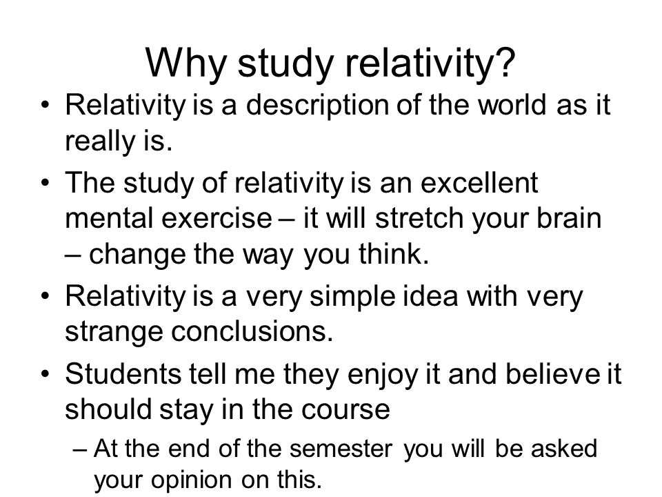 Why study relativity? Relativity is a description of the world as it really is. The study of relativity is an excellent mental exercise – it will stre