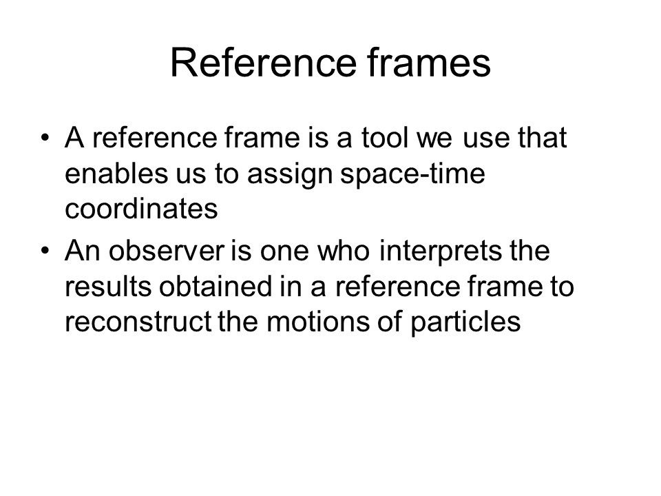 Reference frames A reference frame is a tool we use that enables us to assign space-time coordinates An observer is one who interprets the results obt