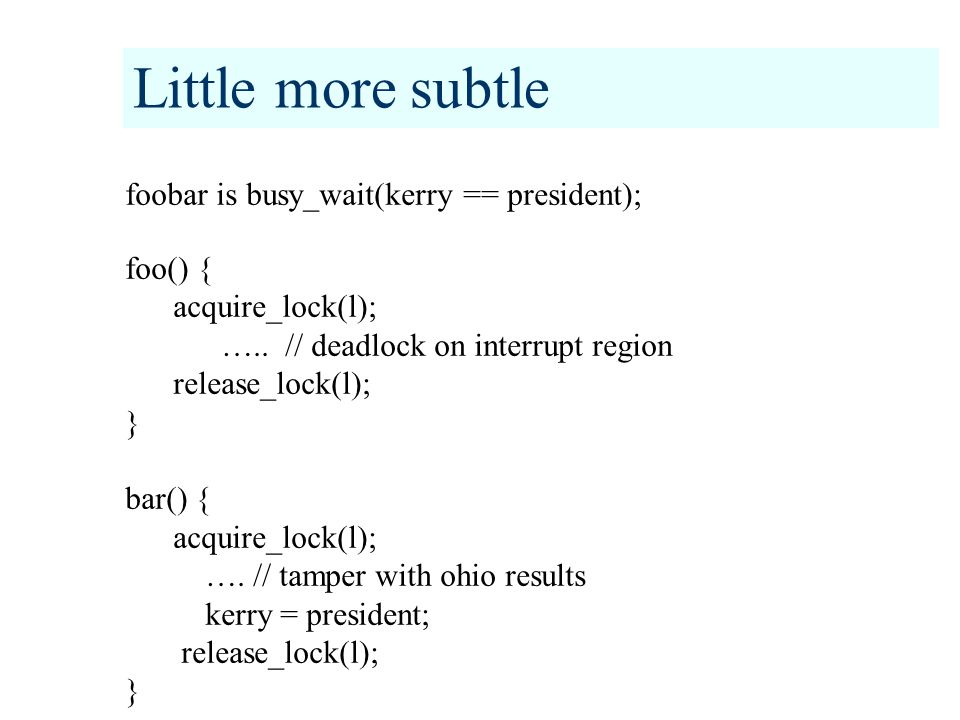 Little more subtle foobar is busy_wait(kerry == president); foo() { acquire_lock(l); …..