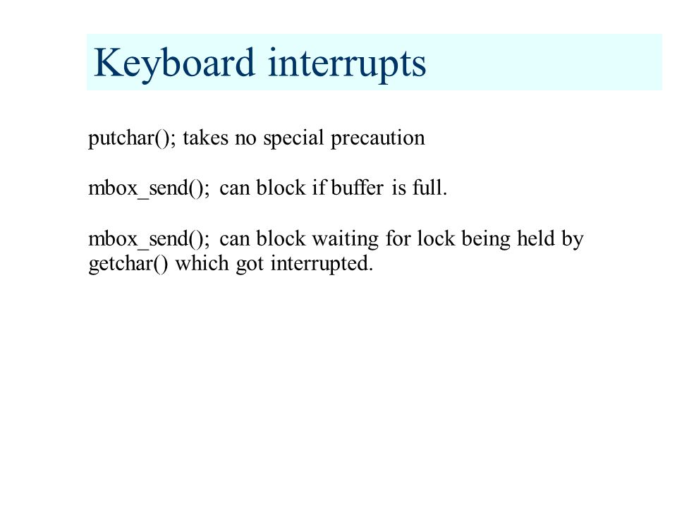 Keyboard interrupts putchar(); takes no special precaution mbox_send(); can block if buffer is full.
