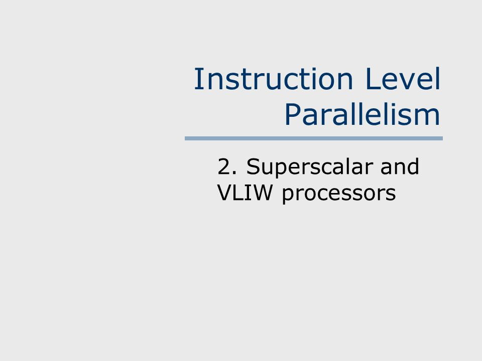 Instruction Level Parallelism 2. Superscalar and VLIW processors