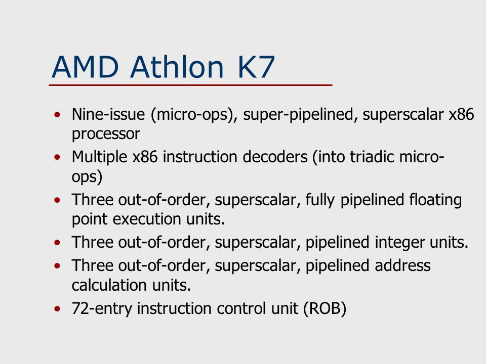 AMD Athlon K7 Nine-issue (micro-ops), super-pipelined, superscalar x86 processor Multiple x86 instruction decoders (into triadic micro- ops) Three out-of-order, superscalar, fully pipelined floating point execution units.