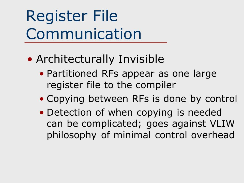 Register File Communication Architecturally Invisible Partitioned RFs appear as one large register file to the compiler Copying between RFs is done by control Detection of when copying is needed can be complicated; goes against VLIW philosophy of minimal control overhead