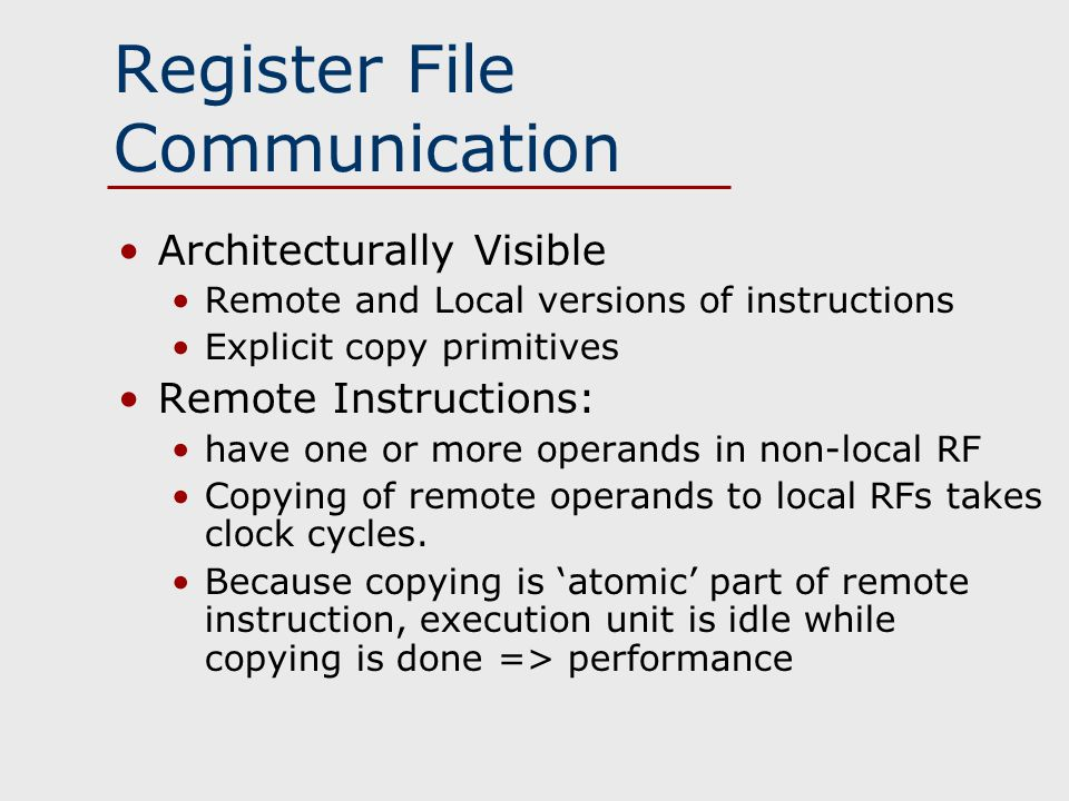 Register File Communication Architecturally Visible Remote and Local versions of instructions Explicit copy primitives Remote Instructions: have one or more operands in non-local RF Copying of remote operands to local RFs takes clock cycles.
